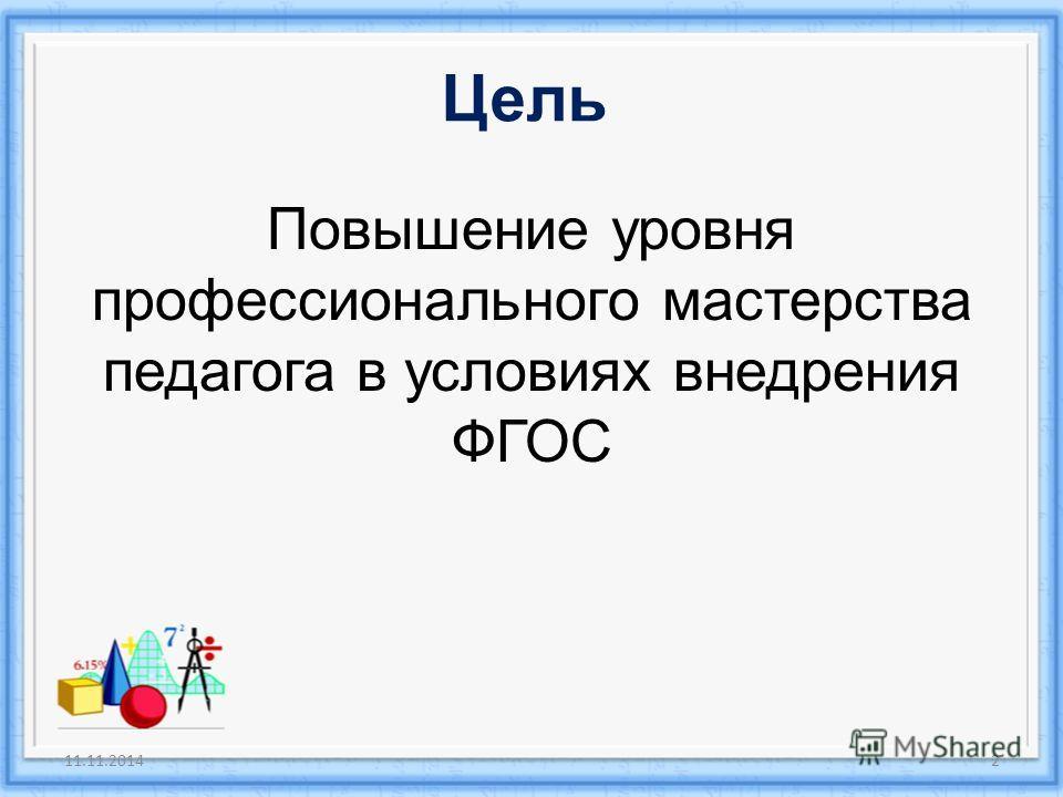 Цель Повышение уровня профессионального мастерства педагога в условиях внедрения ФГОС 11.11.20142