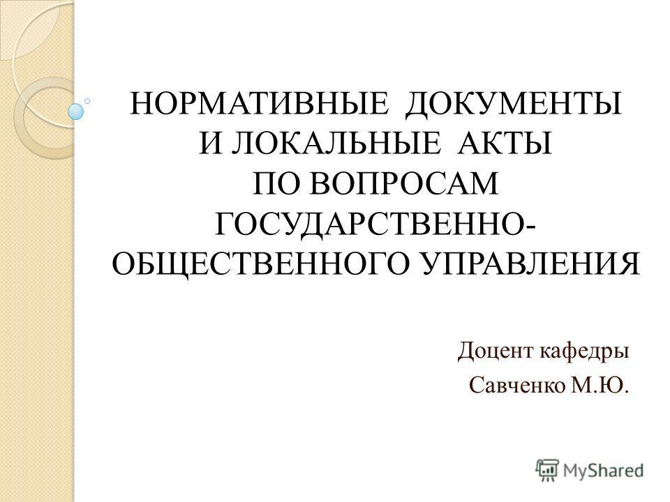 НОРМАТИВНЫЕ ДОКУМЕНТЫ И ЛОКАЛЬНЫЕ АКТЫ ПО ВОПРОСАМ ГОСУДАРСТВЕННО- ОБЩЕСТВЕННОГО УПРАВЛЕНИЯ Доцент кафедры Савченко М.Ю.