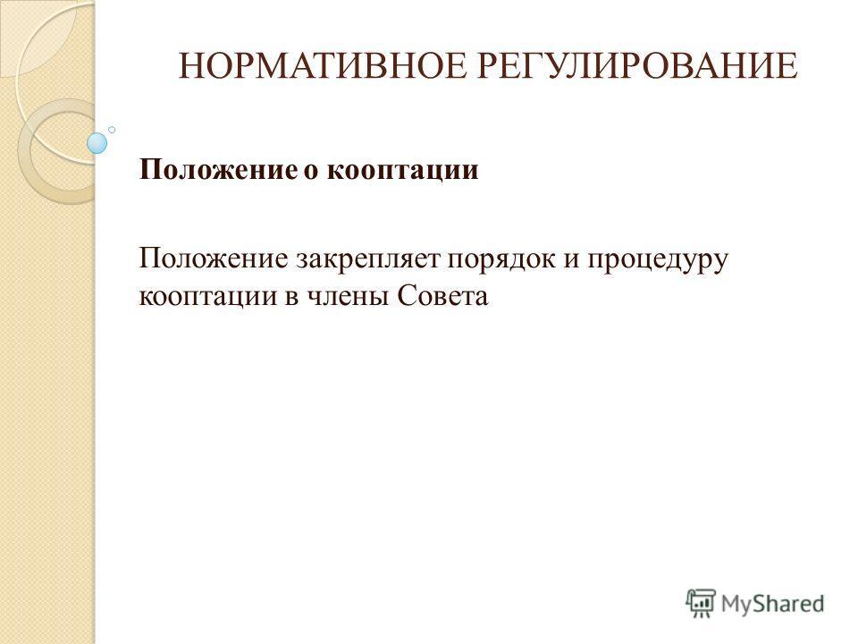 НОРМАТИВНОЕ РЕГУЛИРОВАНИЕ Положение о кооптации Положение закрепляет порядок и процедуру кооптации в члены Совета