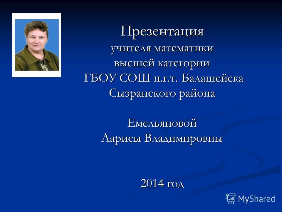 Презентация учителя математики высшей категории ГБОУ СОШ п.г.т. Балашейска Сызранского района Емельяновой Ларисы Владимировны 2014 год