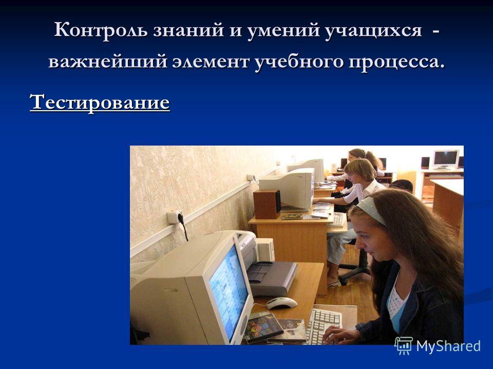 Контроль знаний и умений учащихся - важнейший элемент учебного процесса. Тестирование