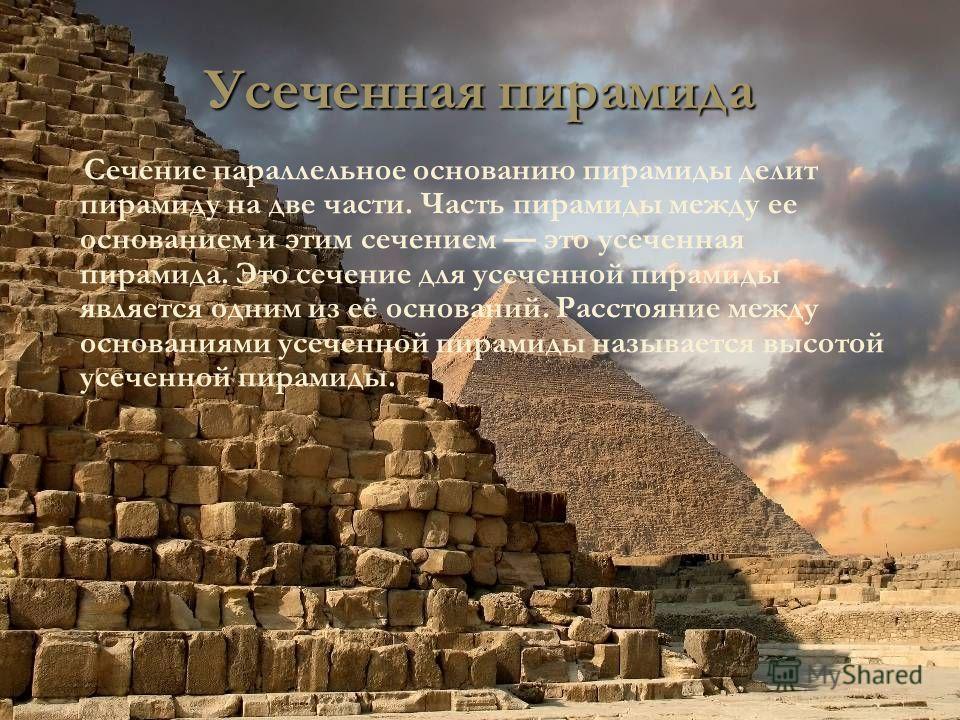 Усеченная пирамида Сечение параллельное основанию пирамиды делит пирамиду на две части. Часть пирамиды между ее основанием и этим сечением это усеченная пирамида. Это сечение для усеченной пирамиды является одним из её оснований. Расстояние между осн