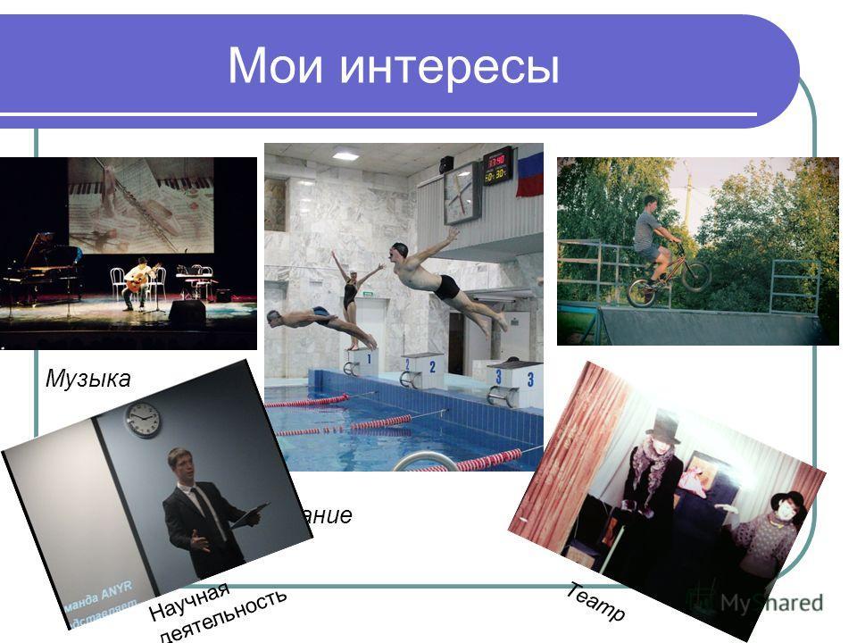 Мои интересы Музыка BMX Плавание Научная деятельность Театр