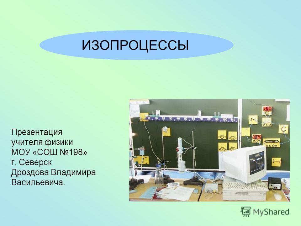 Презентация учителя физики МОУ «СОШ 198» г. Северск Дроздова Владимира Васильевича. ИЗОПРОЦЕССЫ
