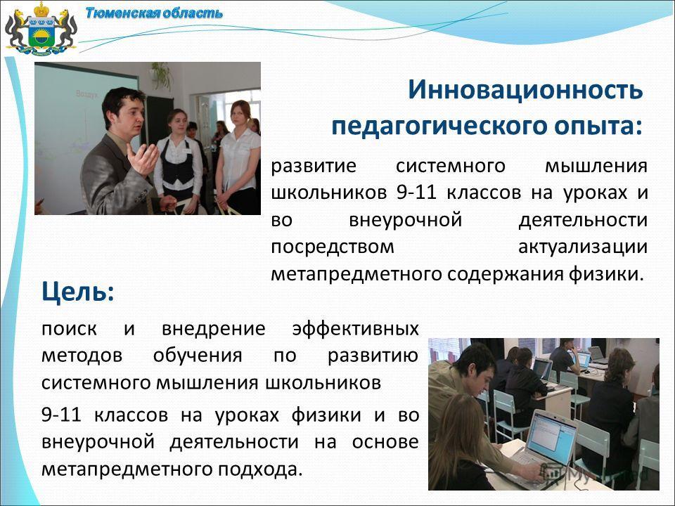 Инновационность педагогического опыта: Цель: поиск и внедрение эффективных методов обучения по развитию системного мышления школьников 9-11 классов на уроках физики и во внеурочной деятельности на основе метапредметного подхода. развитие системного м