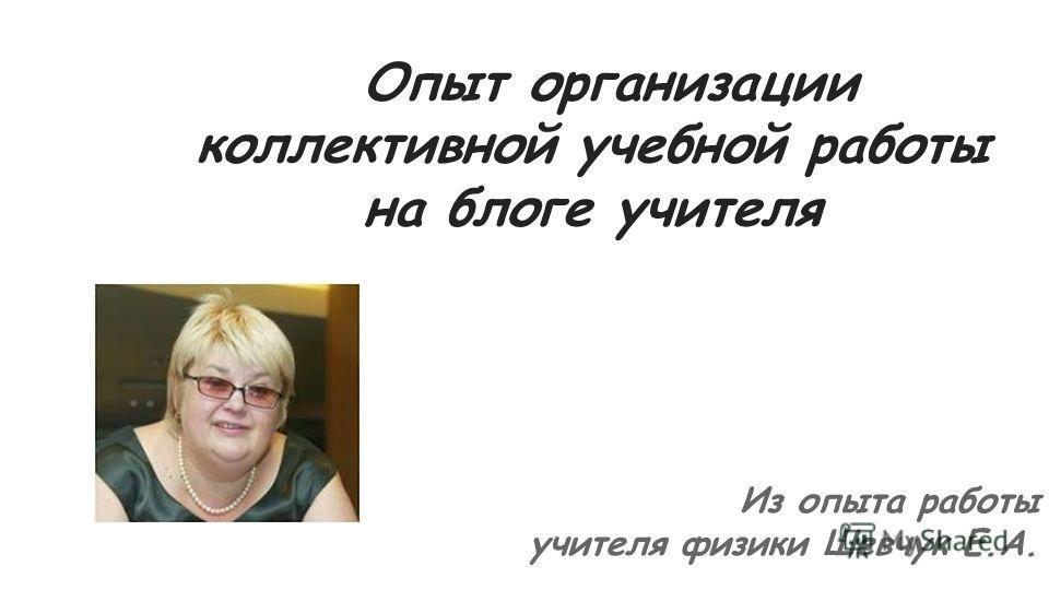 Опыт организации коллективной учебной работы на блоге учителя Из опыта работы учителя физики Шевчук Е.А.
