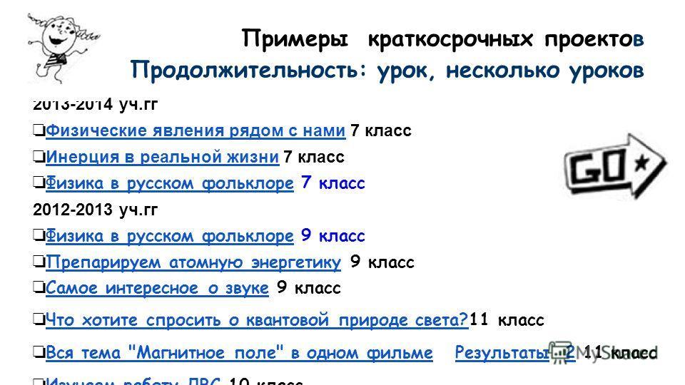 Примеры краткосрочных проектов Продолжительность: урок, несколько уроков 2013-2014 уч.гг Физические явления рядом с нами 7 класс Физические явления рядом с нами Инерция в реальной жизни 7 класс Инерция в реальной жизни Физика в русском фольклоре 7 кл