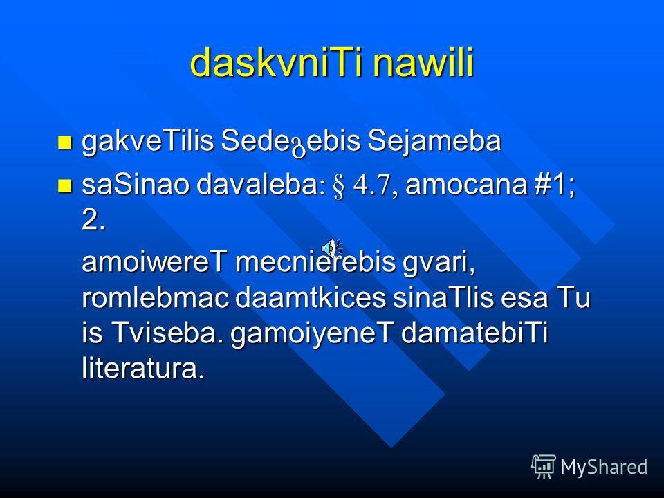 daskvniTi nawili gakveTilis Sede ebis Sejameba gakveTilis Sede ebis Sejameba saSinao davaleba : § 4.7, amocana #1; 2. saSinao davaleba : § 4.7, amocana #1; 2. amoiwereT mecnierebis gvari, romlebmac daamtkices sinaTlis esa Tu is Tviseba. gamoiyeneT da