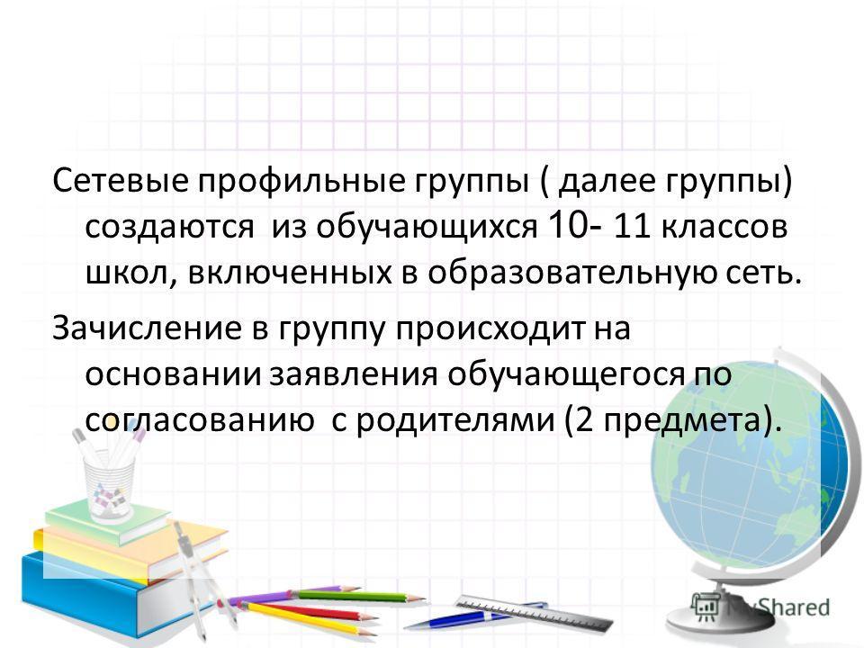 Сетевые профильные группы ( далее группы) создаются из обучающихся 10- 11 классов школ, включенных в образовательную сеть. Зачисление в группу происходит на основании заявления обучающегося по согласованию с родителями (2 предмета).