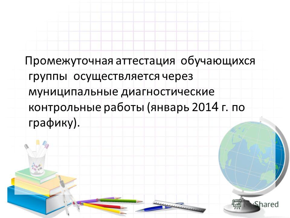 Промежуточная аттестация обучающихся группы осуществляется через муниципальные диагностические контрольные работы (январь 201 4 г. по графику).