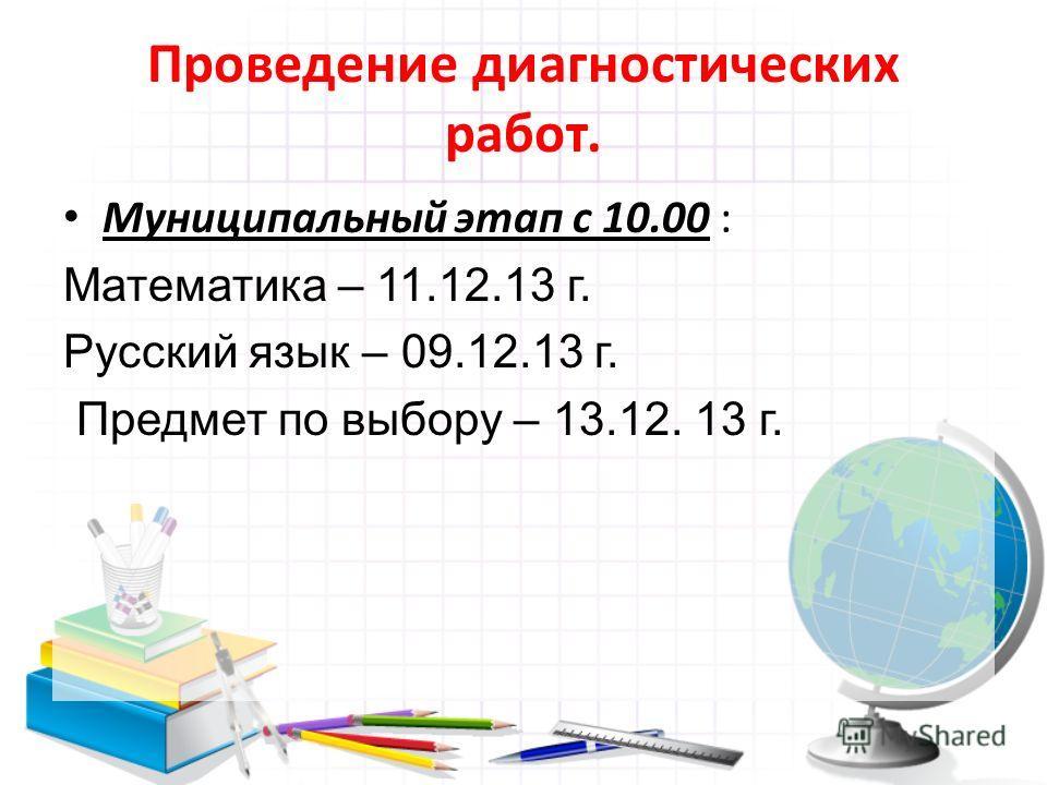 Проведение диагностических работ. Муниципальный этап с 10.00 : Математика – 11.12.13 г. Русский язык – 09.12.13 г. Предмет по выбору – 13.12. 13 г.