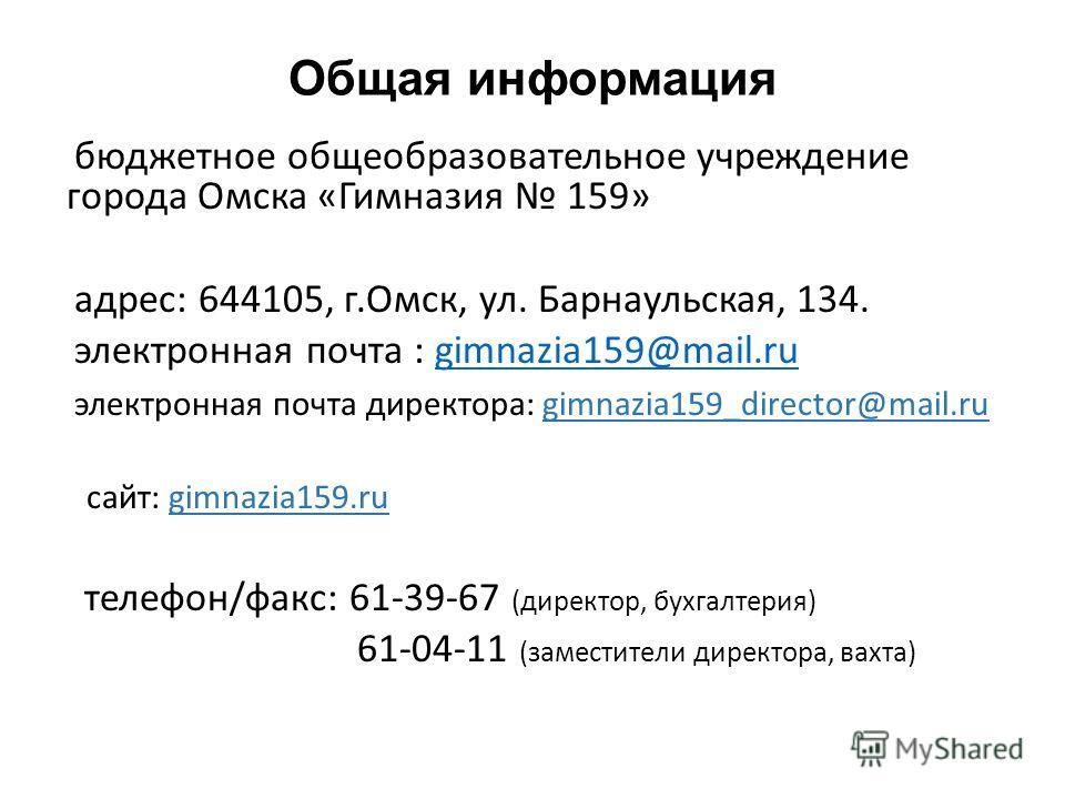 Общая информация бюджетное общеобразовательное учреждение города Омска «Гимназия 159» адрес: 644105, г.Омск, ул. Барнаульская, 134. электронная почта : gimnazia159@mail.rugimnazia159@mail.ru электронная почта директора: gimnazia159_director@mail.ru с
