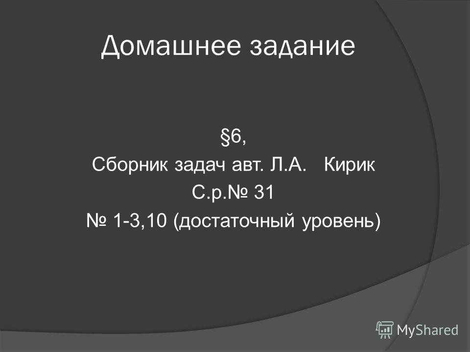 Домашнее задание §6, Сборник задач авт. Л.А. Кирик С.р. 31 1-3,10 (достаточный уровень)
