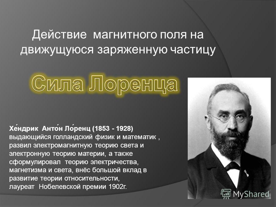 Действие магнитного поля на движущуюся заряженную частицу Хе́ндрик Анто́н Ло́ренц (1853 - 1928) выдающийся голландский физик и математик, развил электромагнитную теорию света и электронную теорию материи, а также сформулировал теорию электричества, м