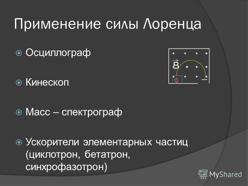 Применение силы Лоренца Осциллограф Кинескоп Масс – спектрограф Ускорители элементарных частиц (циклотрон, бетатрон, синхрофазотрон) B