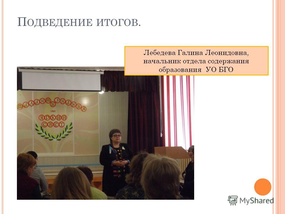 П ОДВЕДЕНИЕ ИТОГОВ. Лебедева Галина Леонидовна, начальник отдела содержания образования УО БГО