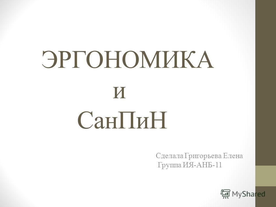 ЭРГОНОМИКА и Сан ПиН Сделала Григорьева Елена Группа ИЯ-АНБ-11