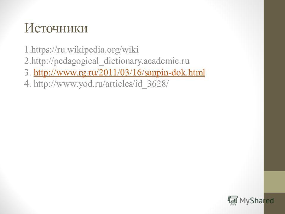Источники 1.https://ru.wikipedia.org/wiki 2.http://pedagogical_dictionary.academic.ru 3. http://www.rg.ru/2011/03/16/sanpin-dok.html 4. http://www.yod.ru/articles/id_3628/http://www.rg.ru/2011/03/16/sanpin-dok.html