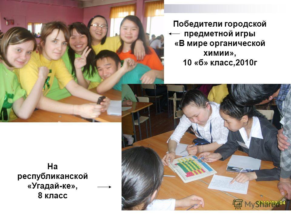 Победители городской предметной игры «В мире органической химии», 10 «б» класс,2010г На республиканской «Угадай-ке», 8 класс