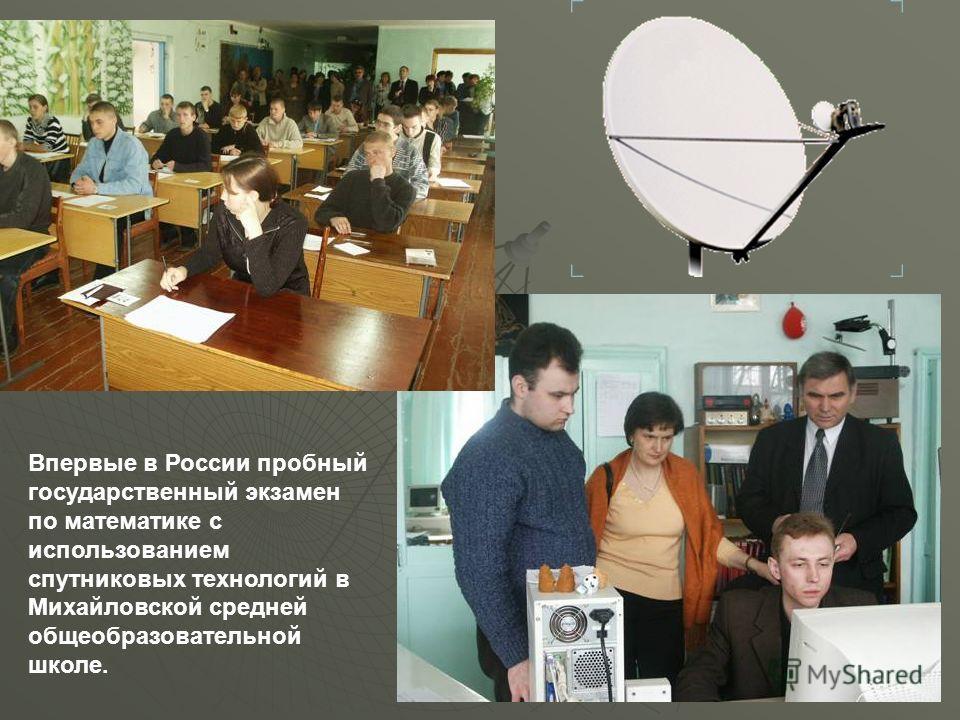 Впервые в России пробный государственный экзамен по математике с использованием спутниковых технологий в Михайловской средней общеобразовательной школе.