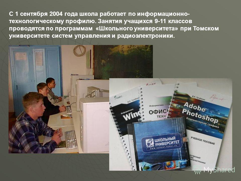 С 1 сентября 2004 года школа работает по информационно- технологическому профилю. Занятия учащихся 9-11 классов проводятся по программам «Школьного университета» при Томском университете систем управления и радиоэлектроники.
