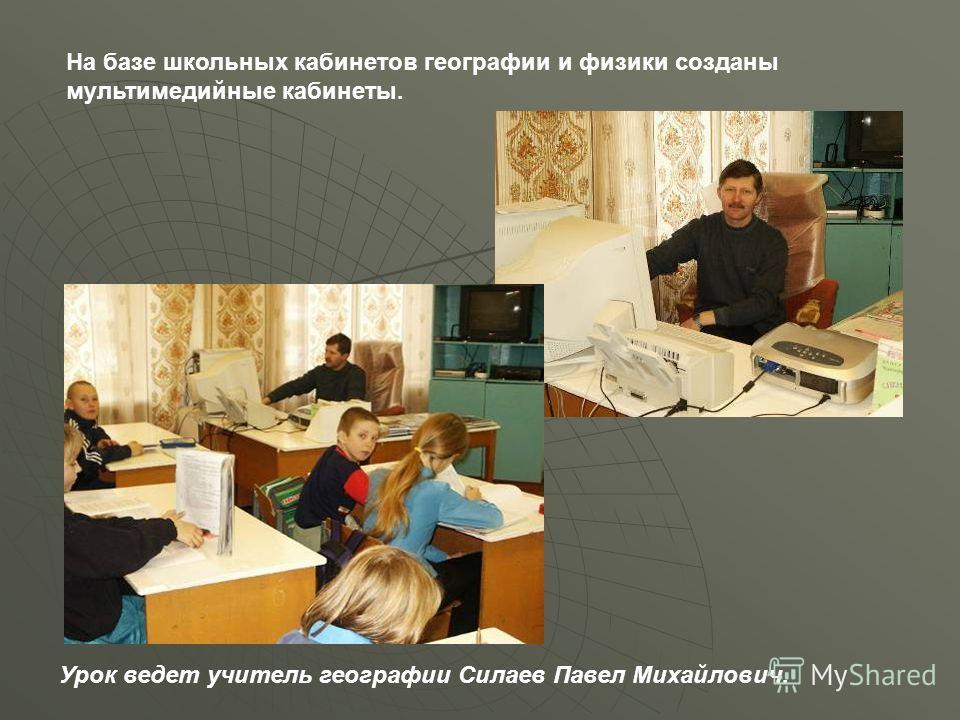 На базе школьных кабинетов географии и физики созданы мультимедийные кабинеты. Урок ведет учитель географии Силаев Павел Михайлович.