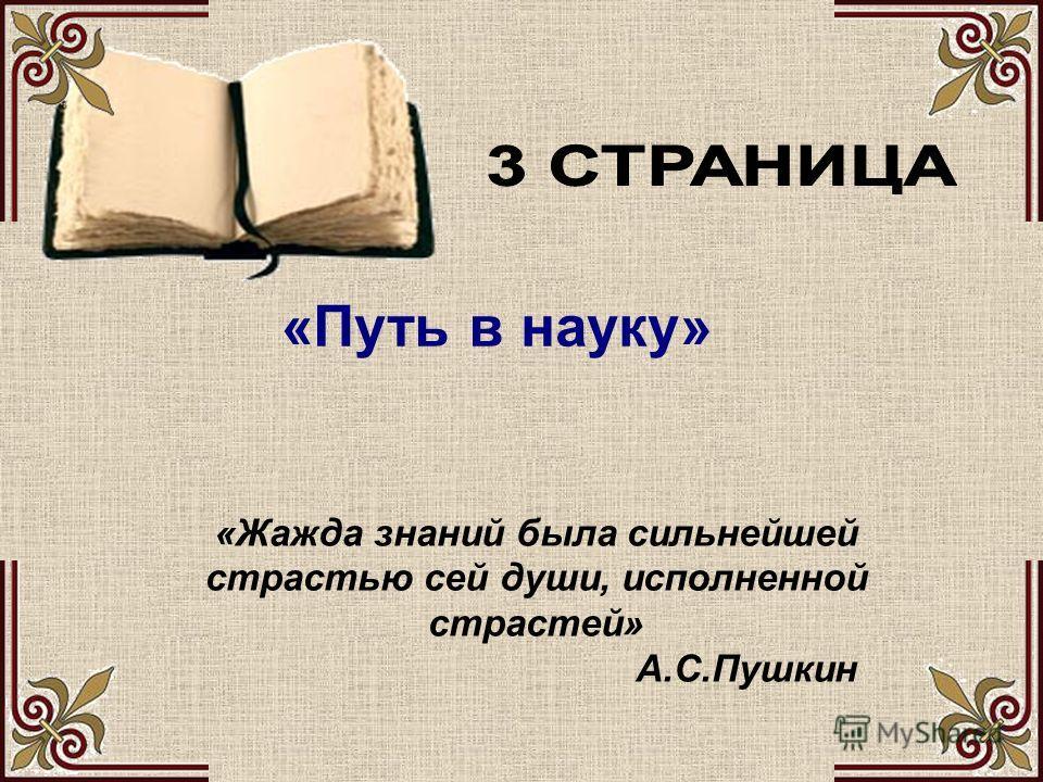 «Жажда знаний была сильнейшей страстью сей души, исполненной страстей» А.С.Пушкин «Путь в науку»