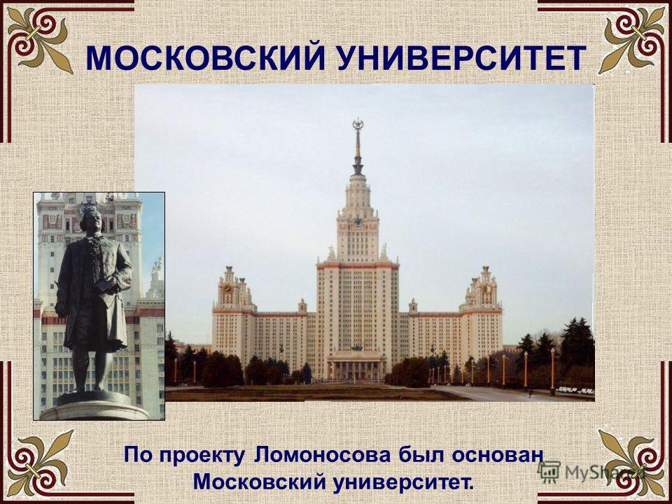 МОСКОВСКИЙ УНИВЕРСИТЕТ По проекту Ломоносова был основан Московский университет.