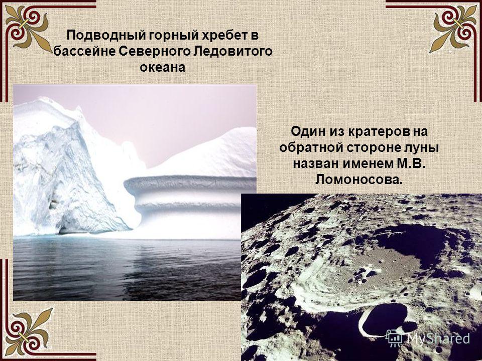 Подводный горный хребет в бассейне Северного Ледовитого океана Один из кратеров на обратной стороне луны назван именем М.В. Ломоносова.