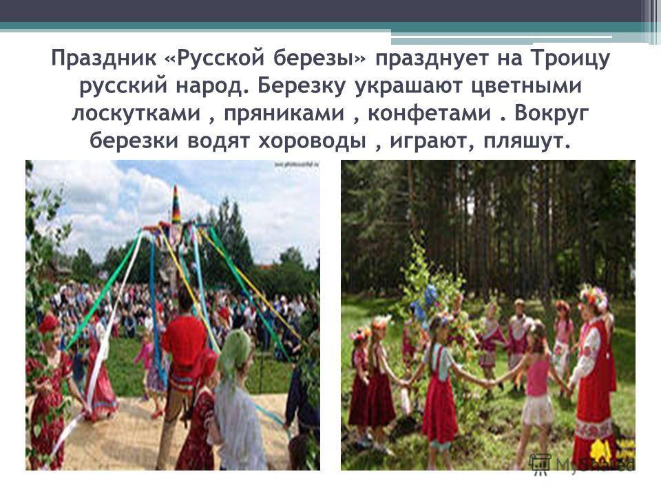 Праздник «Русской березы» празднует на Троицу русский народ. Березку украшают цветными лоскутками, пряниками, конфетами. Вокруг березки водят хороводы, играют, пляшут.