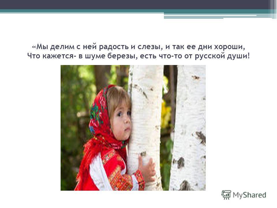 «Мы делим с ней радость и слезы, и так ее дни хороши, Что кажется- в шуме березы, есть что-то от русской души!
