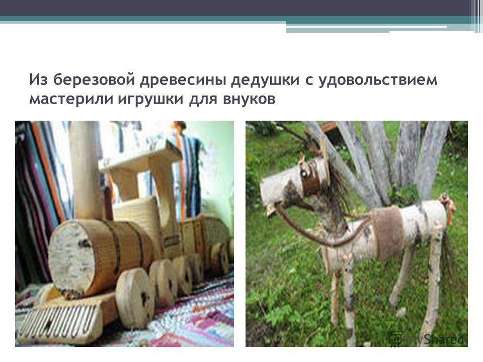 Из березовой древесины дедушки с удовольствием мастерили игрушки для внуков