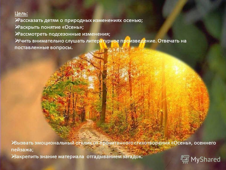 Цель: Рассказать детям о природных изменениях осенью; Раскрыть понятие «Осень»; Рассмотреть подсезонные изменения; Учить внимательно слушать литературное произведение. Отвечать на поставленные вопросы. Вызвать эмоциональный отклик от прочитанного сти