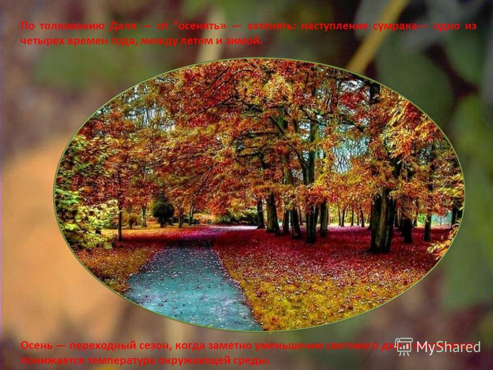 По толкованию Даля от осенять» затенять: наступление сумрака одно из четырех времен года, между летом и зимой. Осень переходный сезон, когда заметно уменьшение светового дня и постепенно понижается температура окружающей среды.