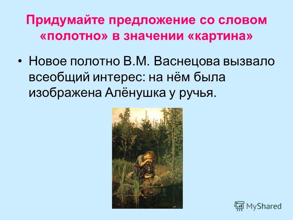 Придумайте предложение со словом «полотно» в значении «картина» Новое полотно В.М. Васнецова вызвало всеобщий интерес: на нём была изображена Алёнушка у ручья.