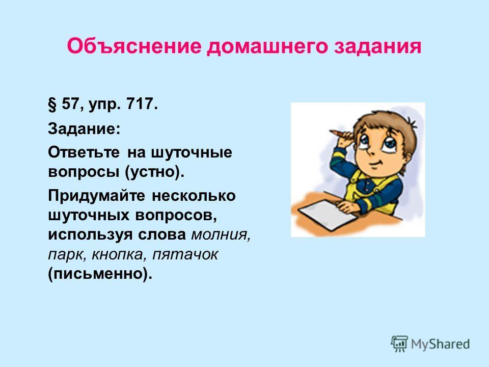 Объяснение домашнего задания § 57, упр. 717. Задание: Ответьте на шуточные вопросы (устно). Придумайте несколько шуточных вопросов, используя слова молния, парк, кнопка, пятачок (письменно).