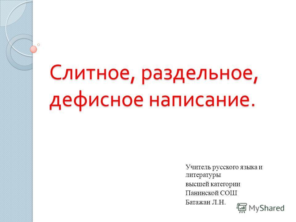 Слитное, раздельное, дефисное написание. Учитель русского языка и литературы высшей категории Панинской СОШ Батажан Л.Н.