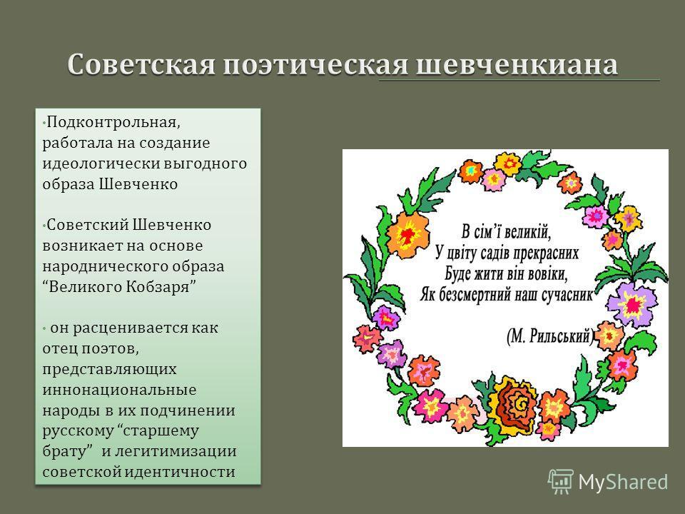 Подконтрольная, работала на создание идеологически выгодного образа Шевченко Советский Шевченко возникает на основе народнического образа Великого Кобзаря он расценивается как отец поэтов, представляющих иннонациональные народы в их подчинении русско