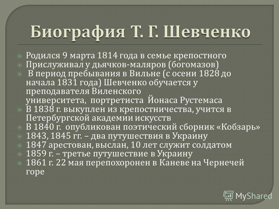 Родился 9 марта 1814 года в семье крепостного Прислуживал у дьячков - маляров ( богомазов ) В период пребывания в Вильне ( с осени 1828 до начала 1831 года ) Шевченко обучается у преподавателя Виленского университета, портретиста Йонаса Рустемаса В 1