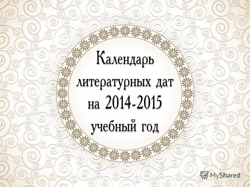 Календарь литературных дат на 2014-2015 учебный год Календарь литературных дат на 2014-2015 учебный год