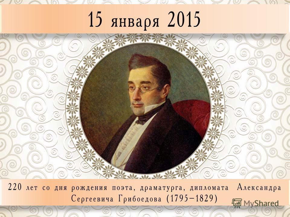 15 января 2015 220 лет со дня рождения поэта, драматурга, дипломата Александра Сергеевича Грибоедова (1795–1829)