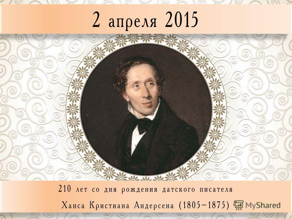 2 апреля 2015 210 лет со дня рождения датского писателя Ханса Кристиана Андерсена (1805–1875) 210 лет со дня рождения датского писателя Ханса Кристиана Андерсена (1805–1875)