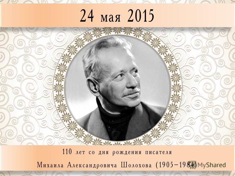 24 мая 2015 110 лет со дня рождения писателя Михаила Александровича Шолохова (1905–1984) 110 лет со дня рождения писателя Михаила Александровича Шолохова (1905–1984)