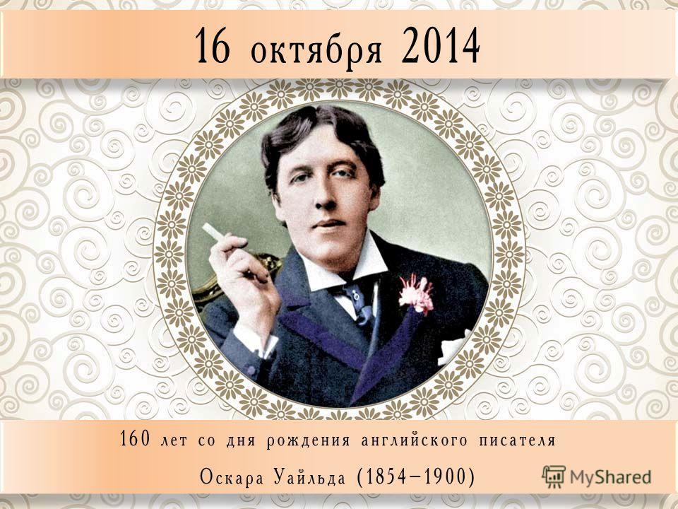 16 октября 2014 160 лет со дня рождения английского писателя Оскара Уайльда (1854–1900) 160 лет со дня рождения английского писателя Оскара Уайльда (1854–1900)