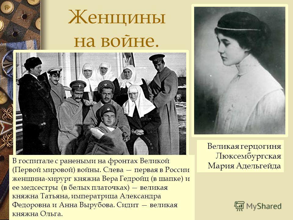 Женщины на войне. Великая герцогиня Люксембургская Мария Адельгейда В госпитале с ранеными на фронтах Великой (Первой мировой) войны. Слева первая в России женщина-хирург княжна Вера Гедройц (в шапке) и ее медсестры (в белых платочках) великая княжна