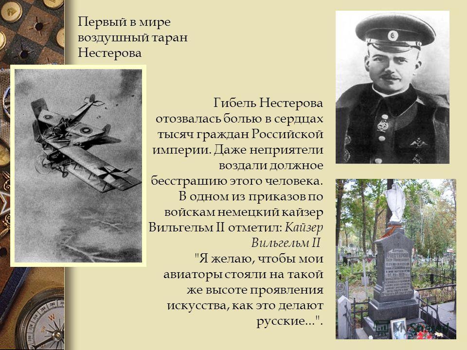 Первый в мире воздушный таран Нестерова Гибель Нестерова отозвалась болью в сердцах тысяч граждан Российской империи. Даже неприятели воздали должное бесстрашию этого человека. В одном из приказов по войскам немецкий кайзер Вильгельм II отметил: Кайз