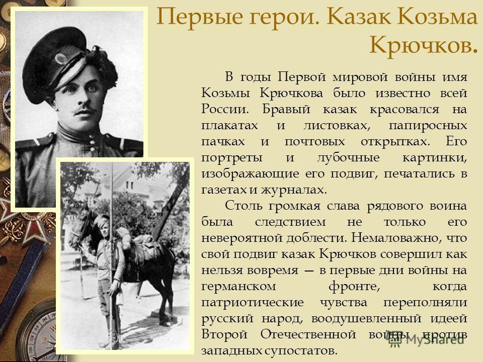 Первые герои. Казак Козьма Крючков. В годы Первой мировой войны имя Козьмы Крючкова было известно всей России. Бравый казак красовался на плакатах и листовках, папиросных пачках и почтовых открытках. Его портреты и лубочные картинки, изображающие его