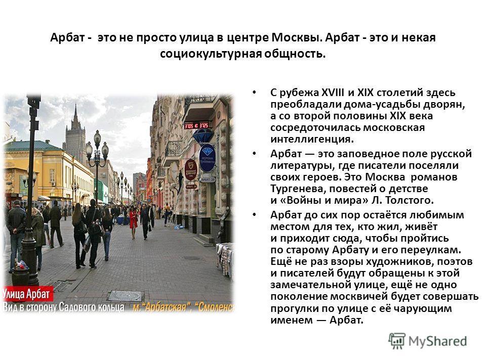 Арбат - это не просто улица в центре Москвы. Арбат - это и некая социокультурная общность. С рубежа XVIII и XIX столетий здесь преобладали дома-усадьбы дворян, а со второй половины XIX века сосредоточилась московская интеллигенция. Арбат это заповедн