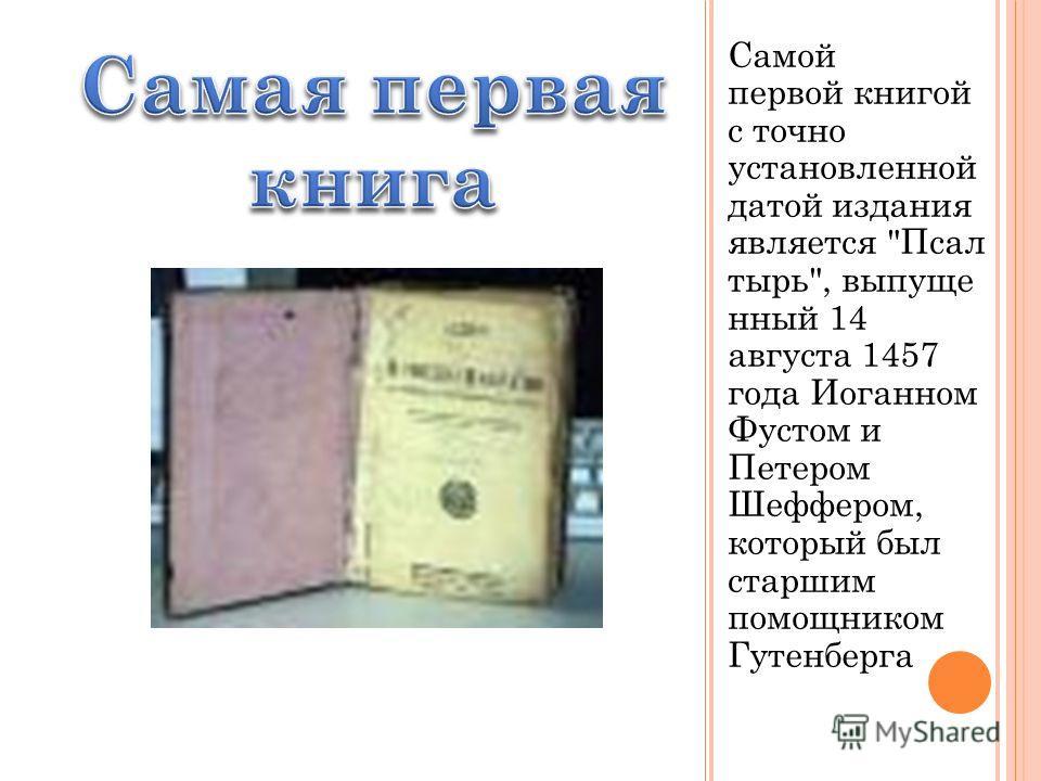 Самой первой книгой с точно установленной датой издания является Псал тырь, выпуще нный 14 августа 1457 года Иоганном Фустом и Петером Шеффером, который был старшим помощником Гутенберга