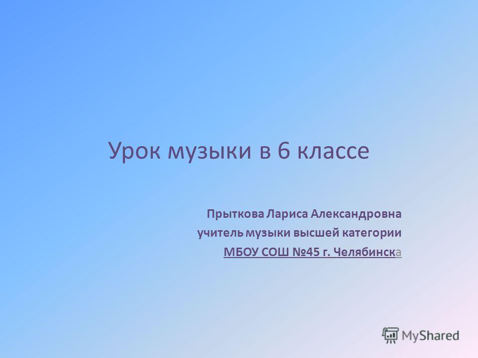 Урок музыки в 6 классе Прыткова Лариса Александровна учитель музыки высшей категории МБОУ СОШ 45 г. Челябинска